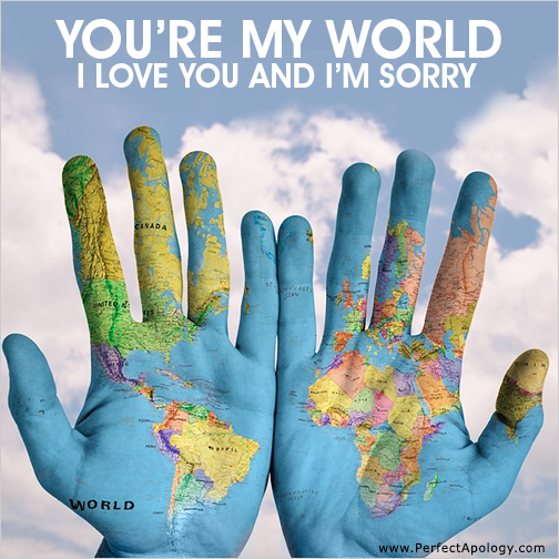 You're my world, I'm sorry