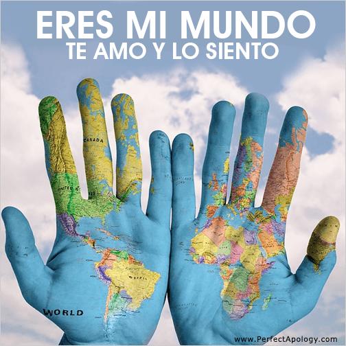 Eres mi mundo. Te amo y lo siento.
