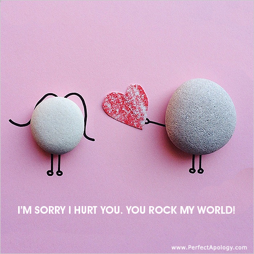 You rock my world, I love you and I'm sorry.